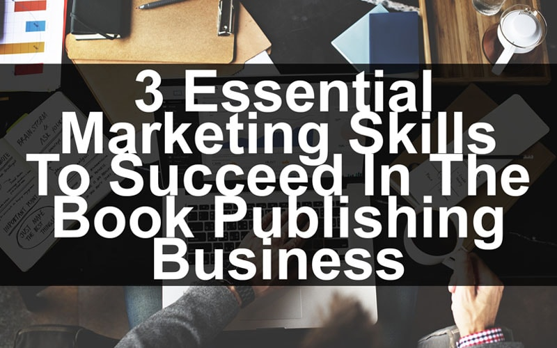 3 Essential Marketing Skills To Succeed In The Book Publishing Business