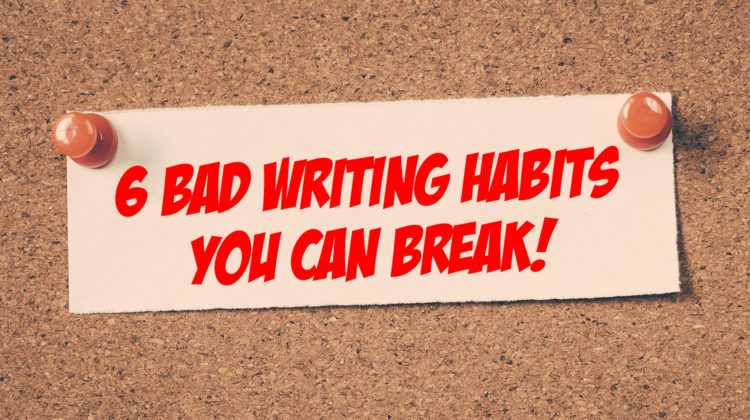 6 Bad Writing Habits and How You Can Break Them