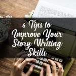 6 Highly Effective Tips on Improving Your Story Writing Skills!