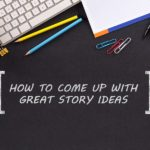 7 Easy to Follow Tips for Coming up with Great Story Ideas!