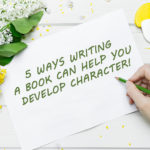 5 Reasons Why Writing a Book Is a Great Way to Develop Character!